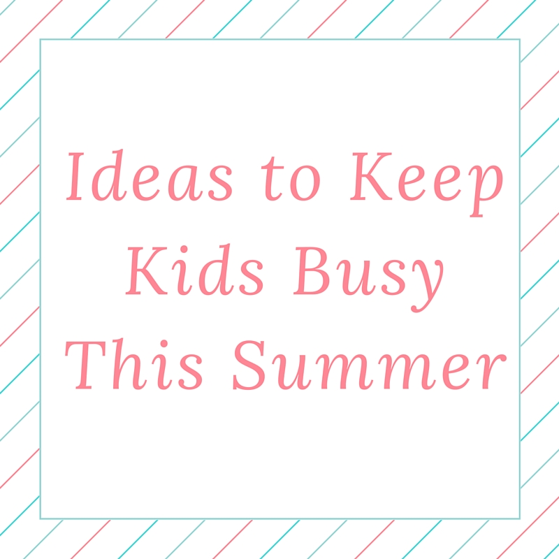 Ideas To Keep the Kids Busy This Summer