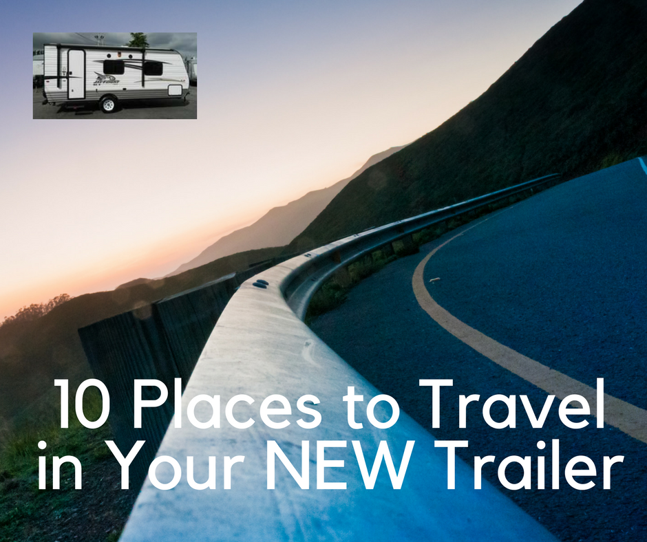 10 Places to Travel in Your NEW Trailer in Canada & the US