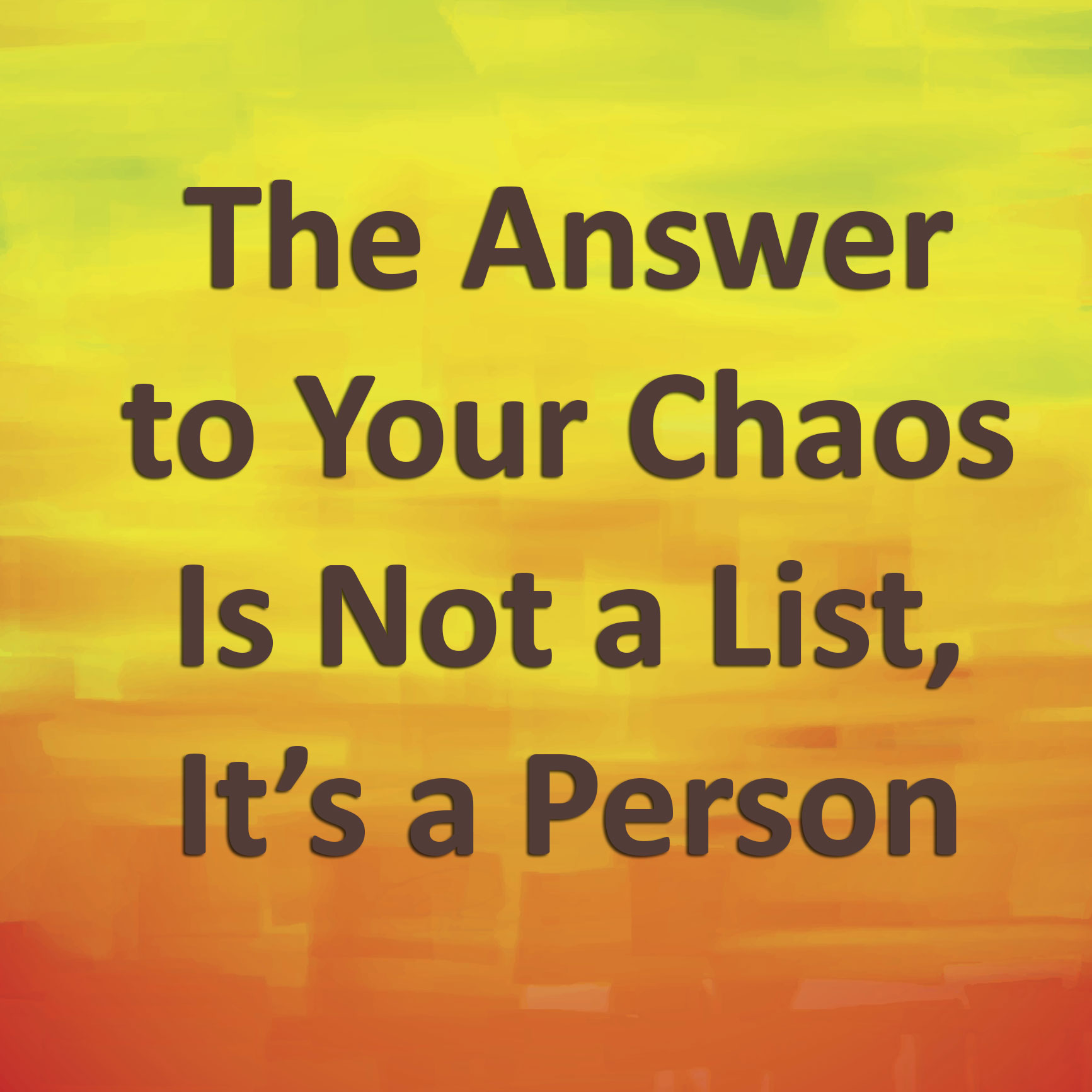 The Answer to Your Chaos Is Not a List, It's a Person