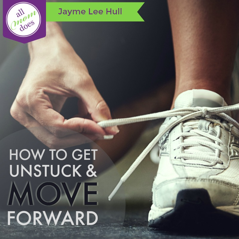 How To Get Unstuck and Move Forward