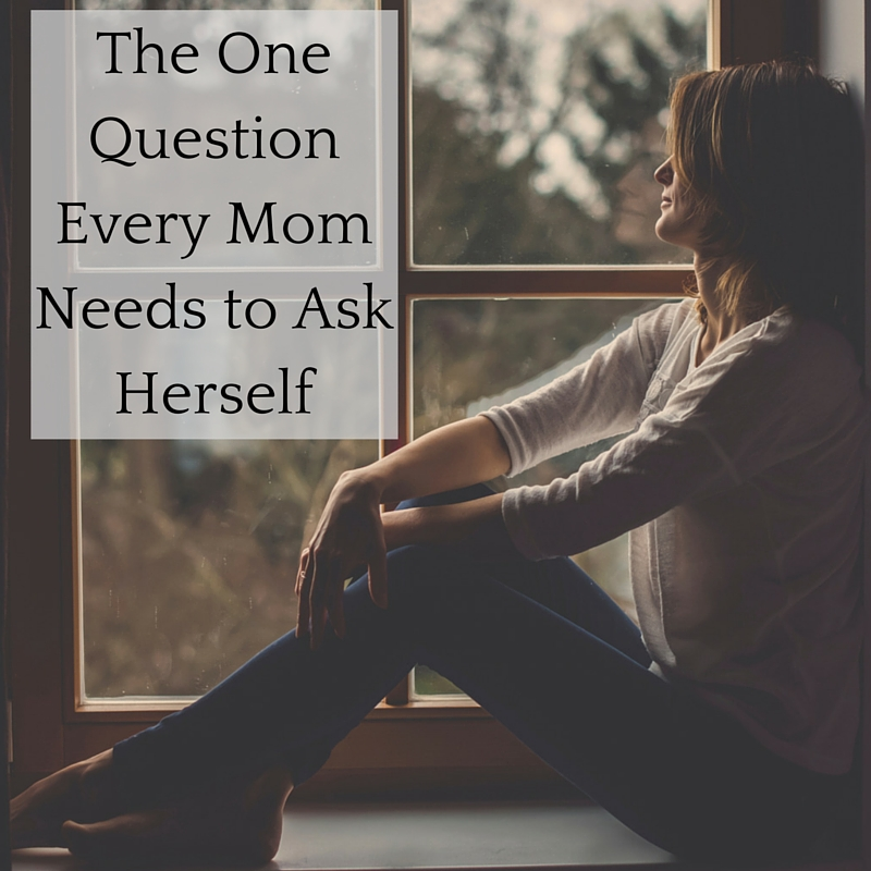 The One Question Every Mom Needs to Ask Herself