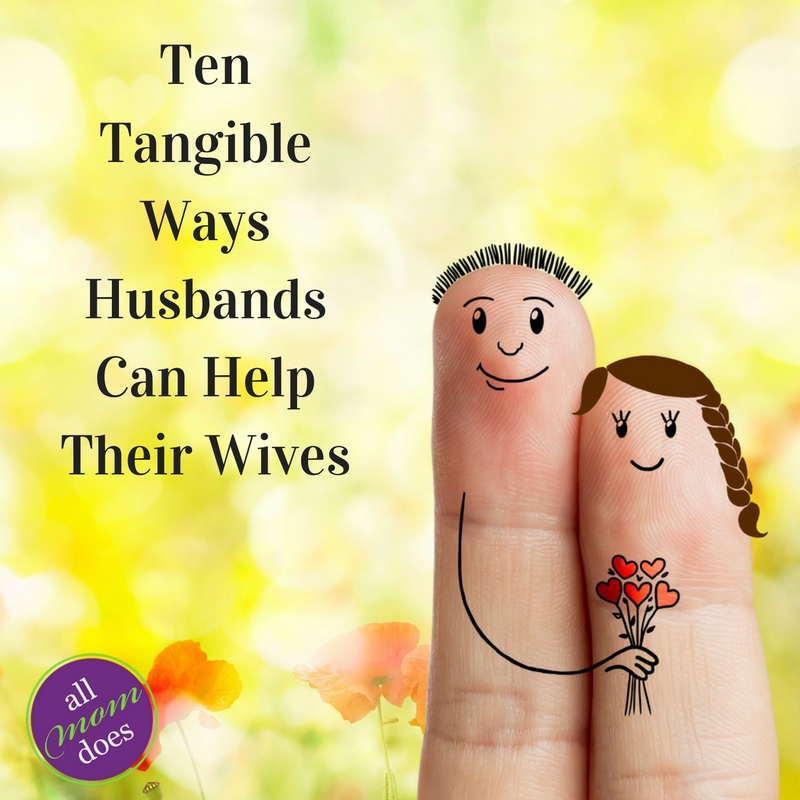 Ten Tangible Ways Husbands Can Help Their Wives