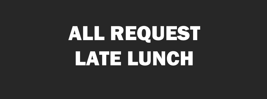 All Request Late Lunch