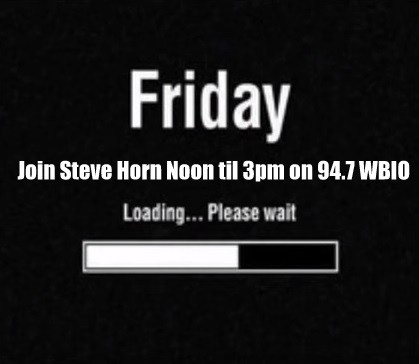 FRIDAY IS HERE!! Join Steve Horn Noon til 3pm On 94.7 WBIO