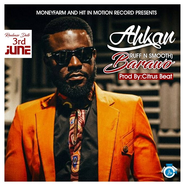 LISTEN UP Ahkan of Ruff N Smooth fame premieres 'Barawo'