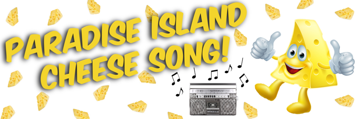 The Paradise Island Cheese Song!